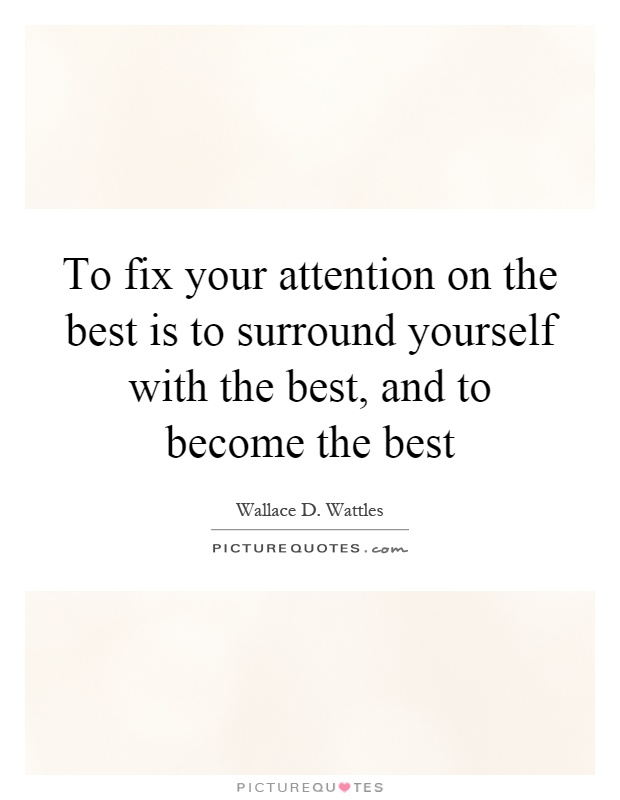 To fix your attention on the best is to surround yourself with the best, and to become the best Picture Quote #1