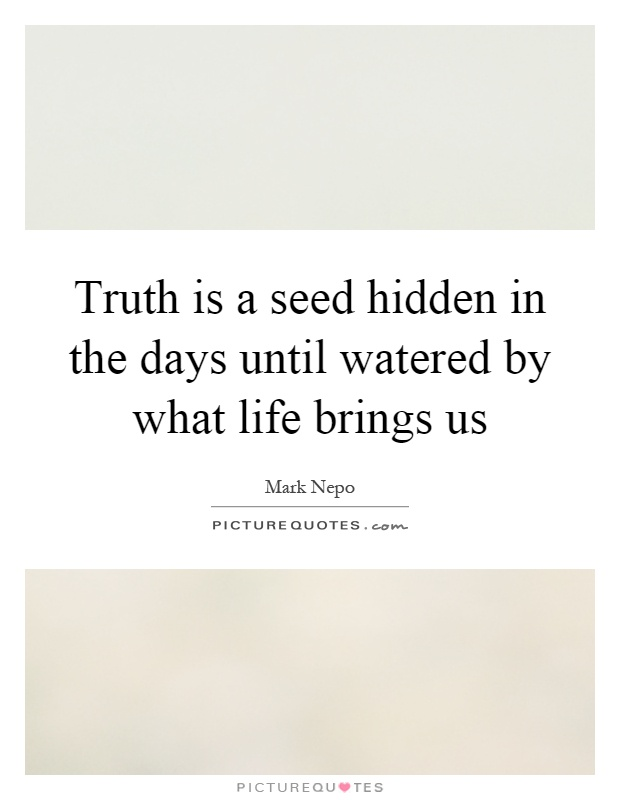 Truth is a seed hidden in the days until watered by what life brings us Picture Quote #1