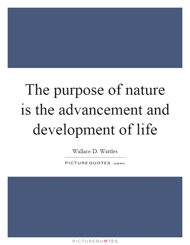 The purpose of nature is the advancement and development of life Picture Quote #1
