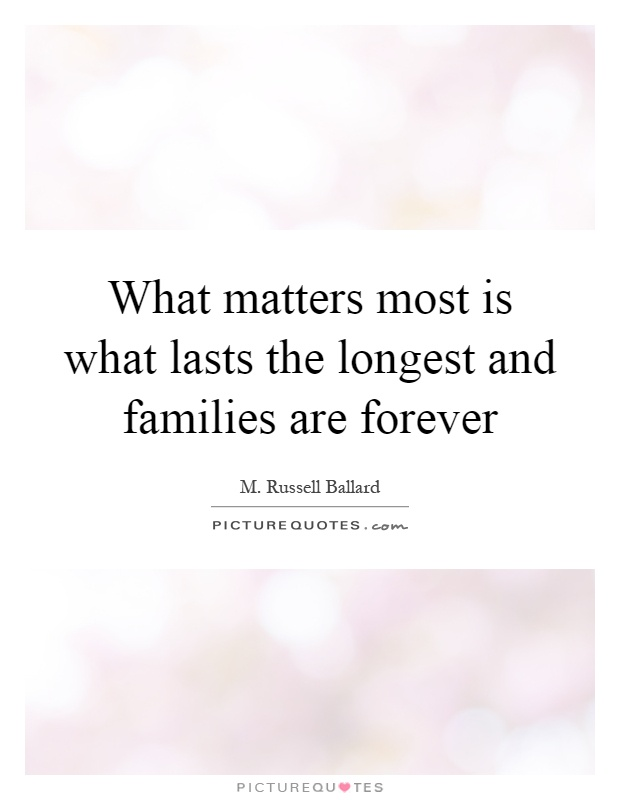 What matters most is what lasts the longest and families are forever Picture Quote #1