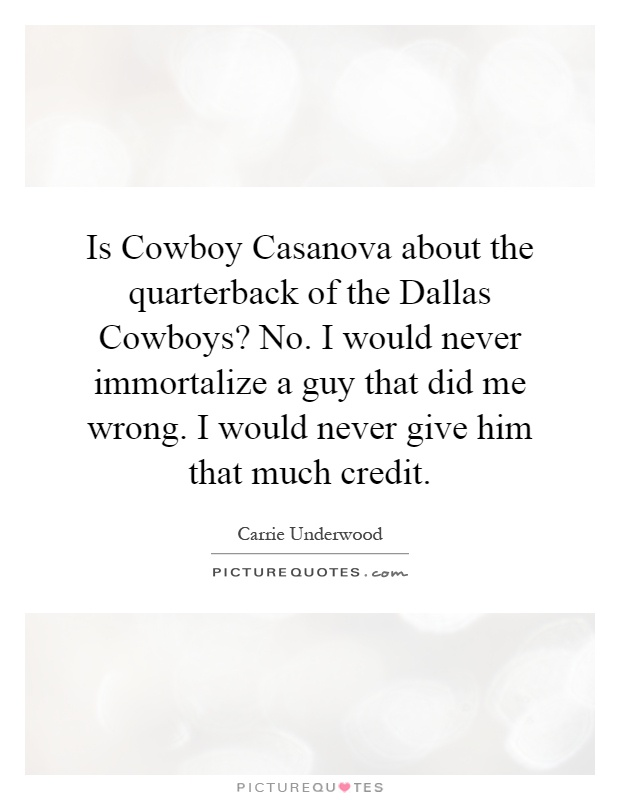 Is Cowboy Casanova about the quarterback of the Dallas Cowboys? No. I would never immortalize a guy that did me wrong. I would never give him that much credit Picture Quote #1