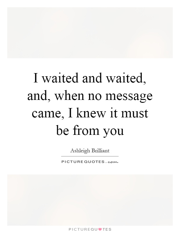 I waited and waited, and, when no message came, I knew it must be from you Picture Quote #1