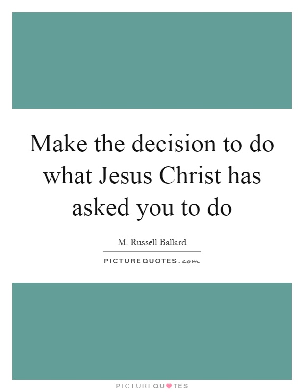 Make the decision to do what Jesus Christ has asked you to do Picture Quote #1