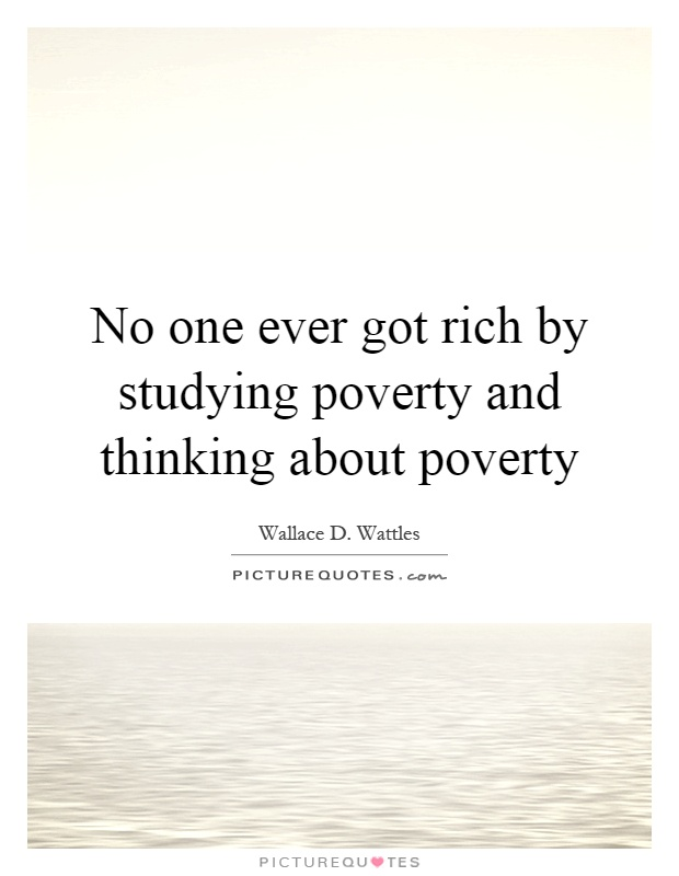 No one ever got rich by studying poverty and thinking about poverty Picture Quote #1