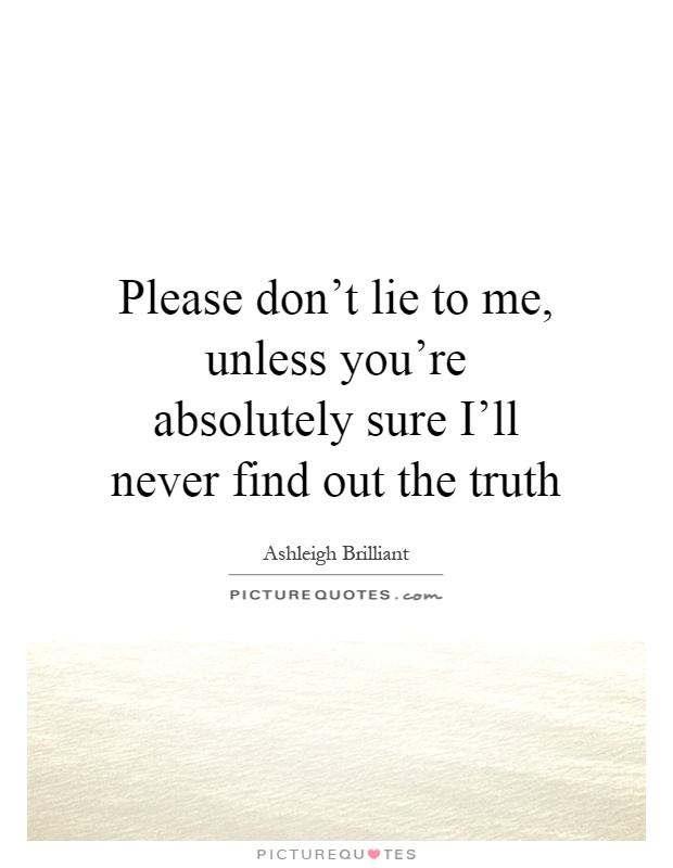 Please don't lie to me, unless you're absolutely sure I'll never find out the truth Picture Quote #1