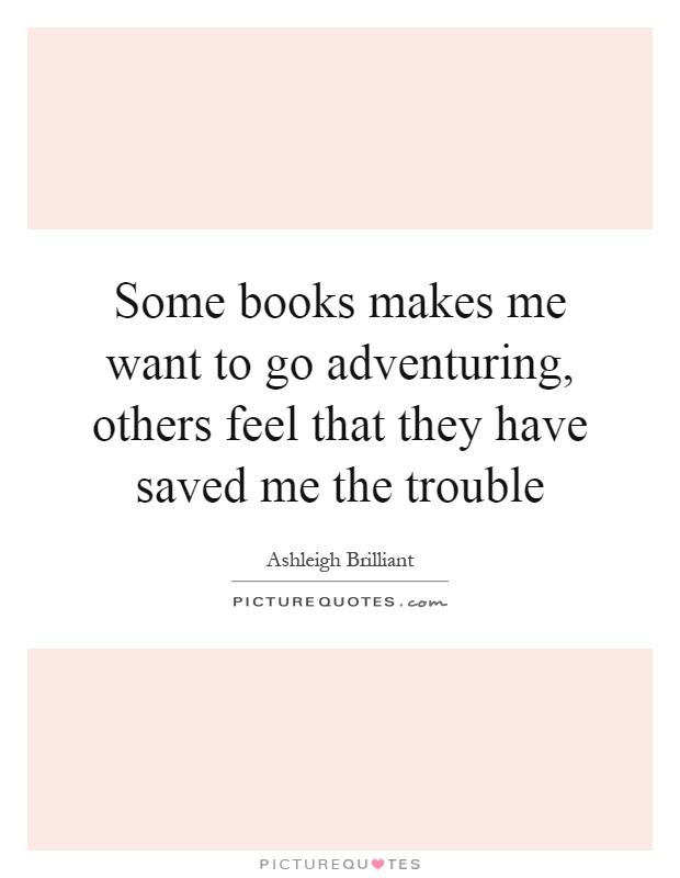 Some books makes me want to go adventuring, others feel that they have saved me the trouble Picture Quote #1