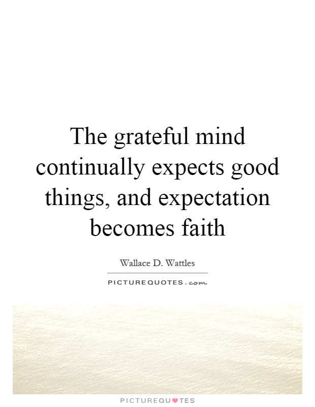 The grateful mind continually expects good things, and expectation becomes faith Picture Quote #1