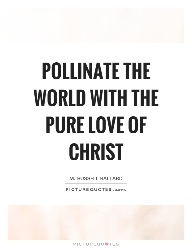 Pollinate the world with the pure love of Christ Picture Quote #1