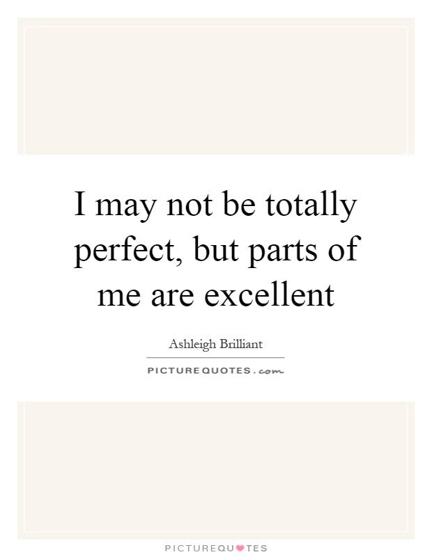 I may not be totally perfect, but parts of me are excellent Picture Quote #1