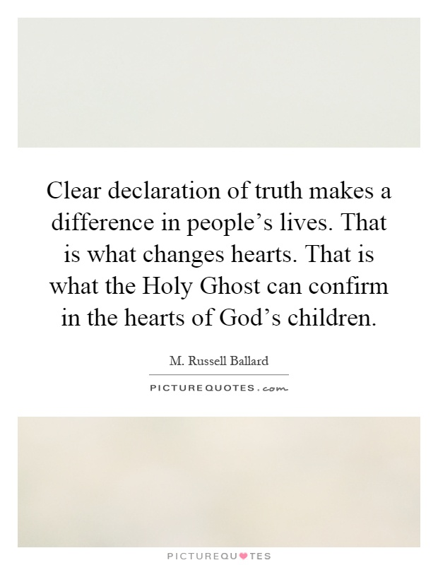 Clear declaration of truth makes a difference in people's lives. That is what changes hearts. That is what the Holy Ghost can confirm in the hearts of God's children Picture Quote #1