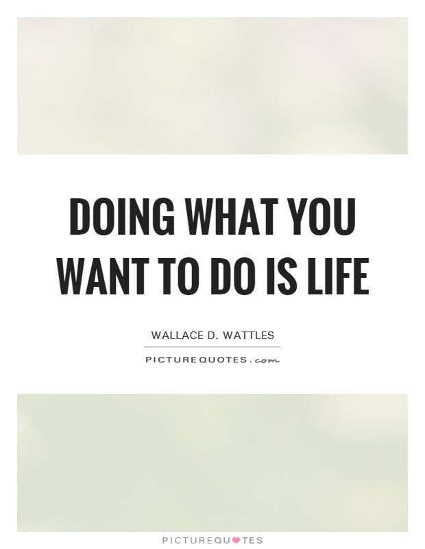 Doing what you want to do is life Picture Quote #1