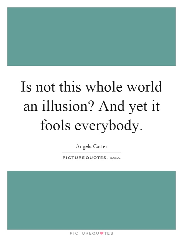Is not this whole world an illusion? And yet it fools everybody Picture Quote #1