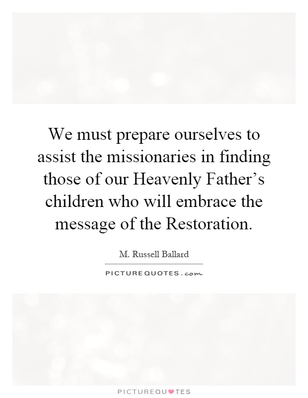 We must prepare ourselves to assist the missionaries in finding those of our Heavenly Father's children who will embrace the message of the Restoration Picture Quote #1