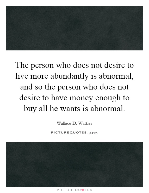 The person who does not desire to live more abundantly is abnormal, and so the person who does not desire to have money enough to buy all he wants is abnormal Picture Quote #1