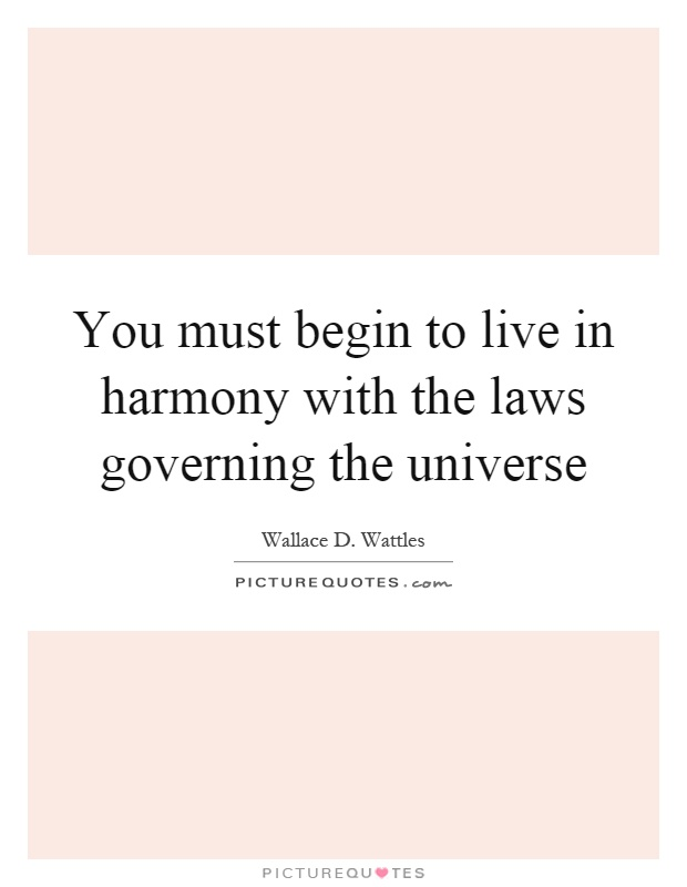 You must begin to live in harmony with the laws governing the universe Picture Quote #1
