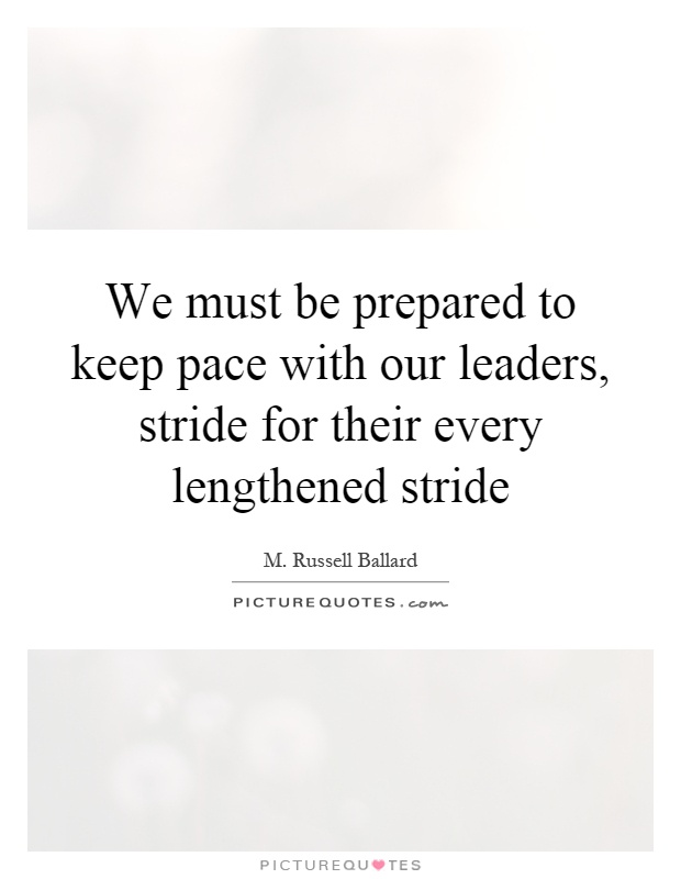 We must be prepared to keep pace with our leaders, stride for their every lengthened stride Picture Quote #1