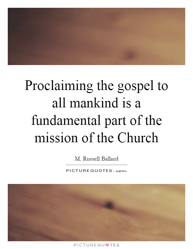 Proclaiming the gospel to all mankind is a fundamental part of the mission of the Church Picture Quote #1