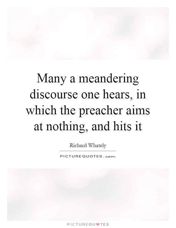 Many a meandering discourse one hears, in which the preacher aims at nothing, and hits it Picture Quote #1