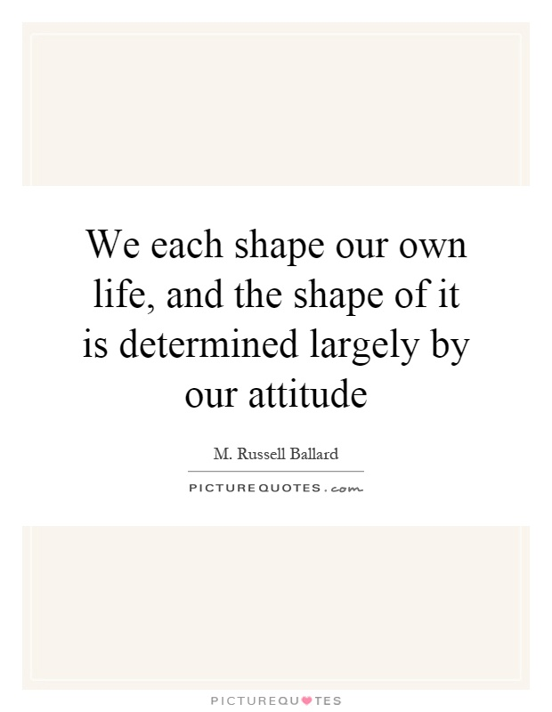 We each shape our own life, and the shape of it is determined largely by our attitude Picture Quote #1