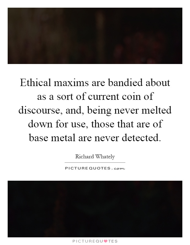 Ethical maxims are bandied about as a sort of current coin of discourse, and, being never melted down for use, those that are of base metal are never detected Picture Quote #1