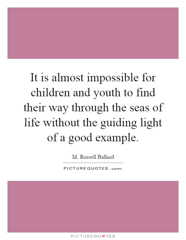 It is almost impossible for children and youth to find their way through the seas of life without the guiding light of a good example Picture Quote #1