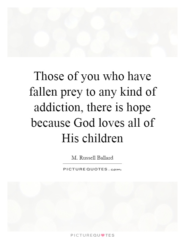 Those of you who have fallen prey to any kind of addiction, there is hope because God loves all of His children Picture Quote #1
