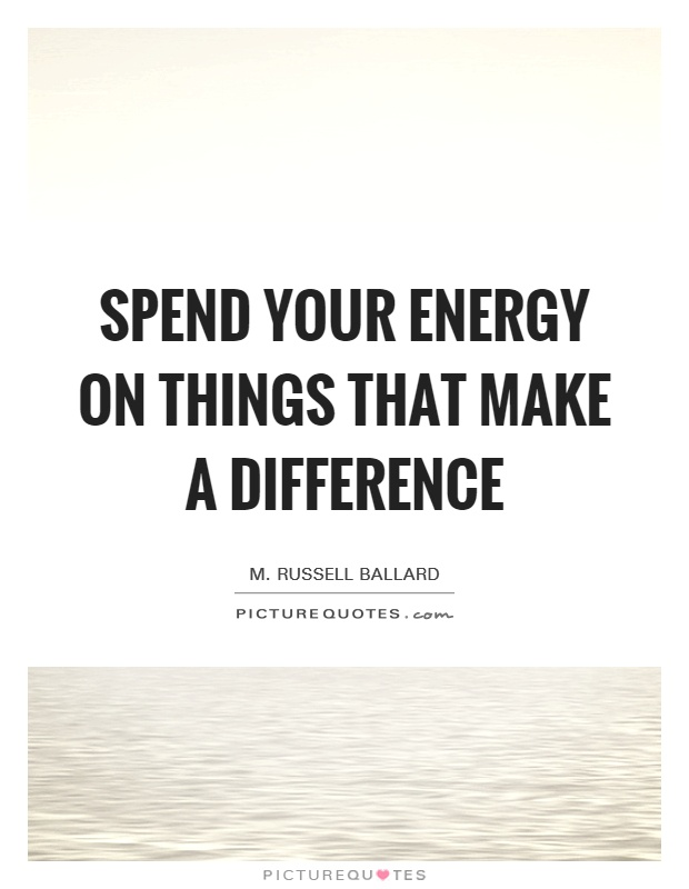 Spend your energy on things that make a difference Picture Quote #1