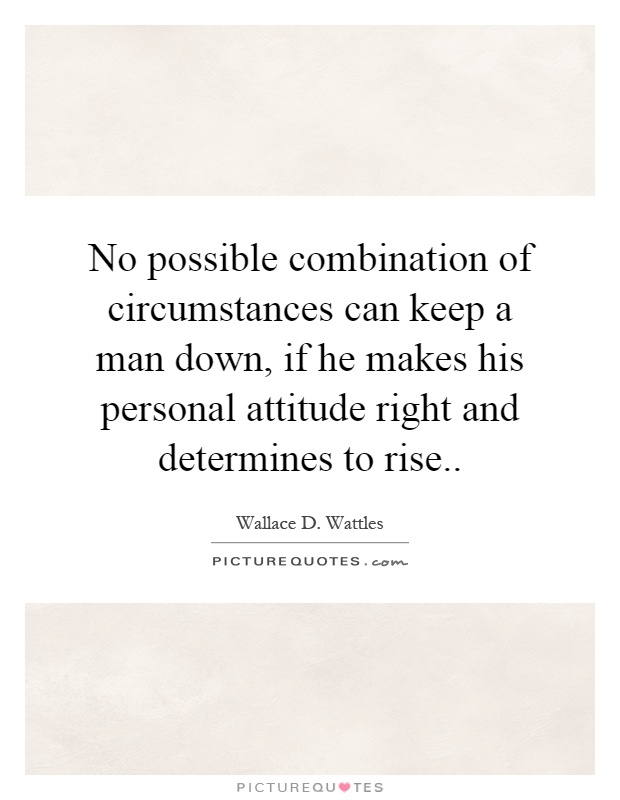 No possible combination of circumstances can keep a man down, if he makes his personal attitude right and determines to rise Picture Quote #1