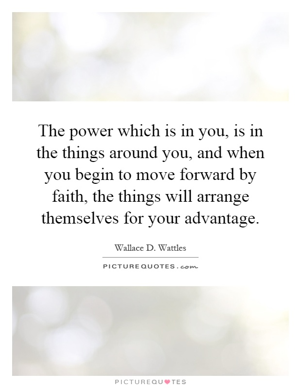 The power which is in you, is in the things around you, and when you begin to move forward by faith, the things will arrange themselves for your advantage Picture Quote #1