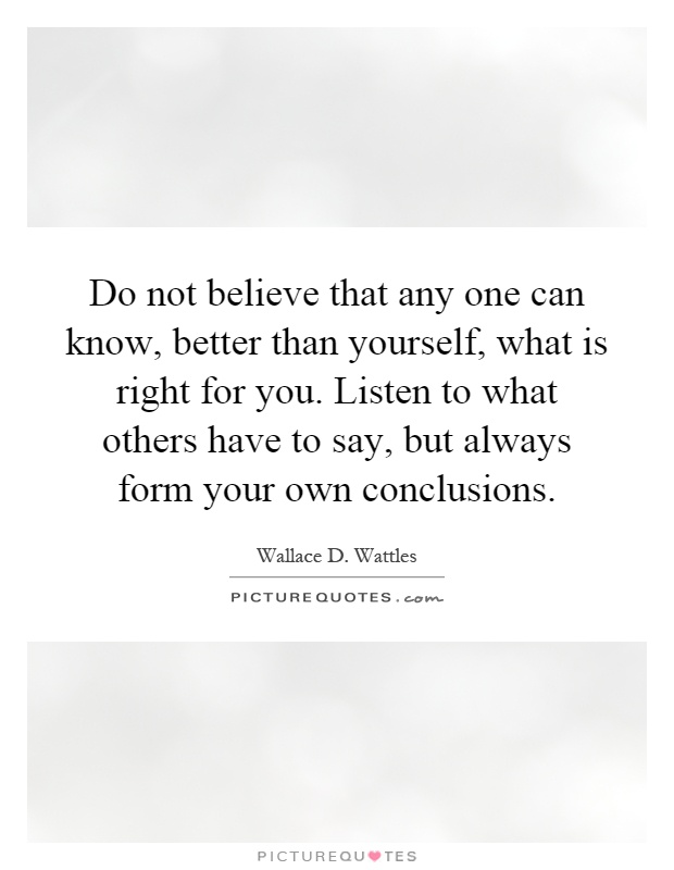 Do not believe that any one can know, better than yourself, what is right for you. Listen to what others have to say, but always form your own conclusions Picture Quote #1