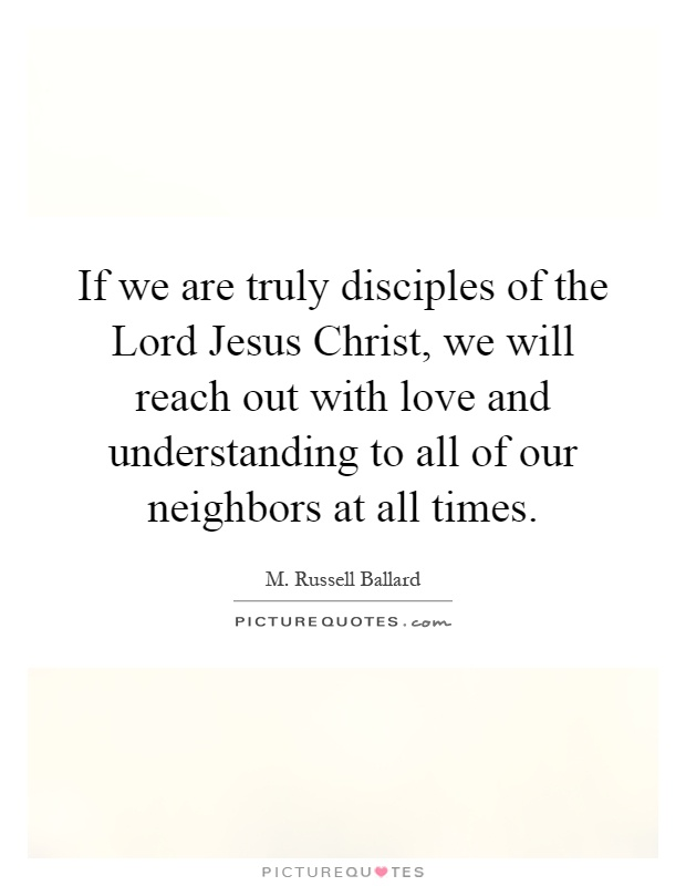 If we are truly disciples of the Lord Jesus Christ, we will reach out with love and understanding to all of our neighbors at all times Picture Quote #1
