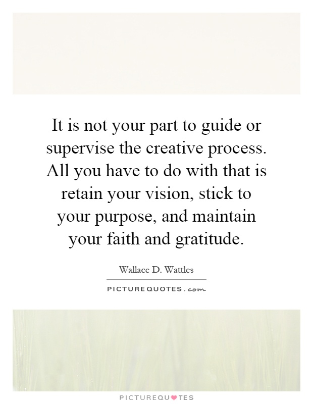 It is not your part to guide or supervise the creative process. All you have to do with that is retain your vision, stick to your purpose, and maintain your faith and gratitude Picture Quote #1
