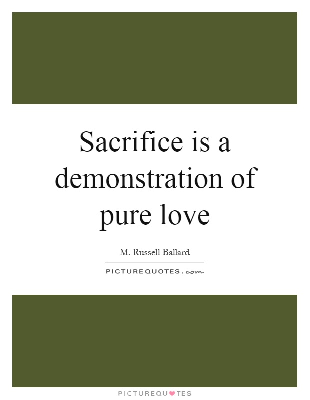 Sacrifice is a demonstration of pure love Picture Quote #1