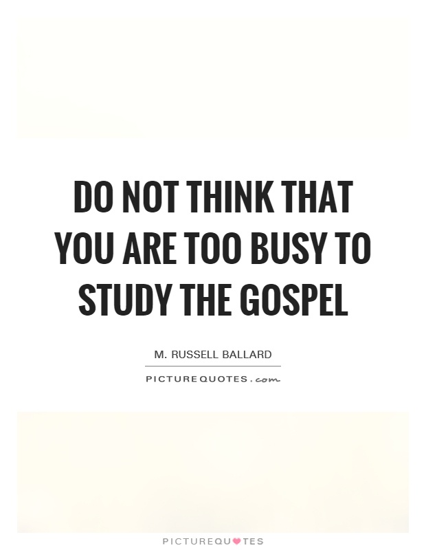 Do not think that you are too busy to study the gospel Picture Quote #1