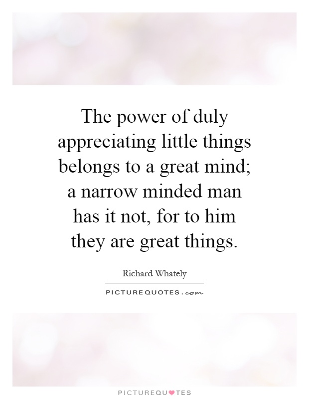 The power of duly appreciating little things belongs to a great mind; a narrow minded man has it not, for to him they are great things Picture Quote #1