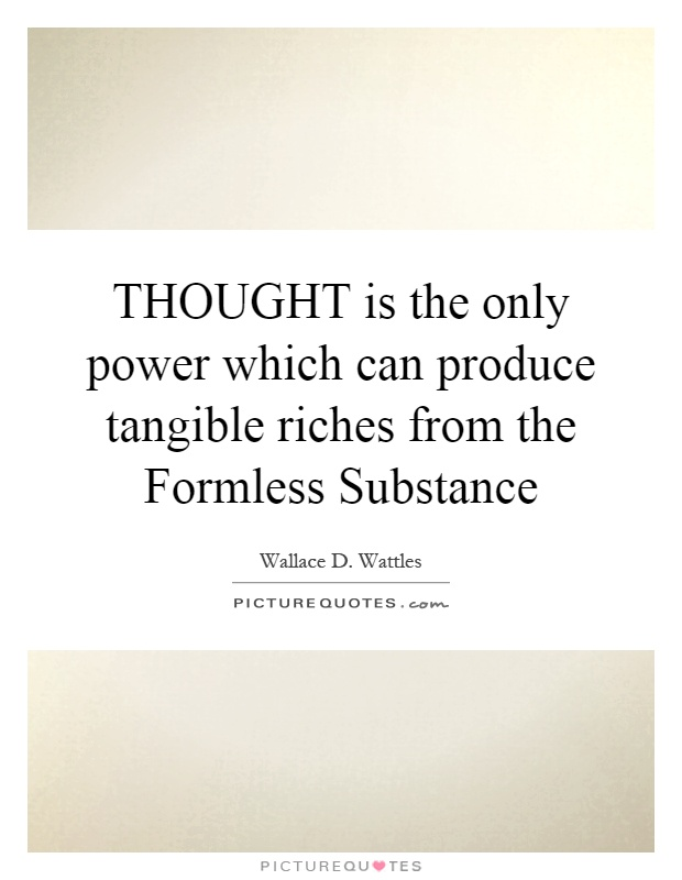 THOUGHT is the only power which can produce tangible riches from the Formless Substance Picture Quote #1