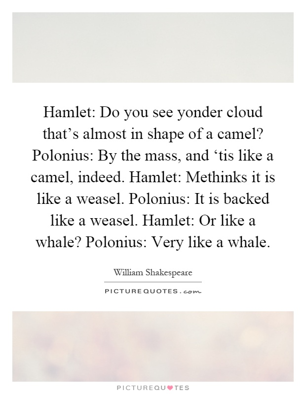 Hamlet: Do you see yonder cloud that's almost in shape of a camel? Polonius: By the mass, and 'tis like a camel, indeed. Hamlet: Methinks it is like a weasel. Polonius: It is backed like a weasel. Hamlet: Or like a whale? Polonius: Very like a whale Picture Quote #1
