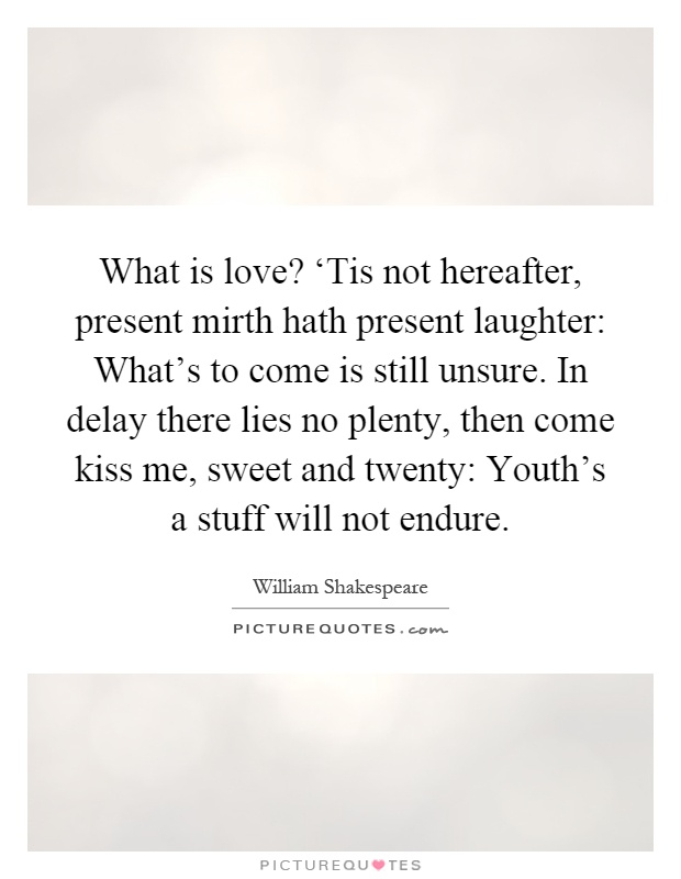 What is love? 'Tis not hereafter, present mirth hath present laughter: What's to come is still unsure. In delay there lies no plenty, then come kiss me, sweet and twenty: Youth's a stuff will not endure Picture Quote #1