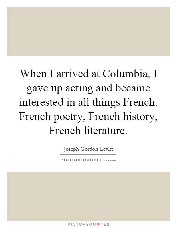 When I arrived at Columbia, I gave up acting and became interested in all things French. French poetry, French history, French literature Picture Quote #1