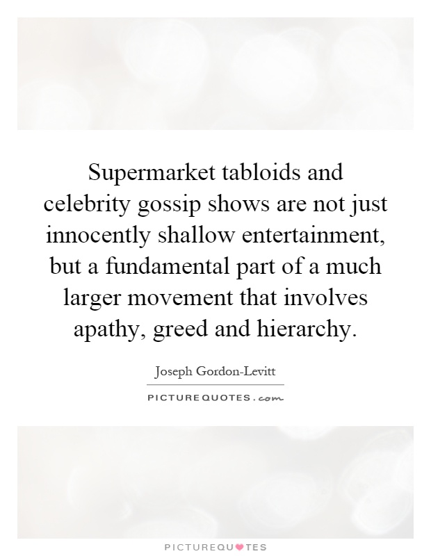 Supermarket tabloids and celebrity gossip shows are not just innocently shallow entertainment, but a fundamental part of a much larger movement that involves apathy, greed and hierarchy Picture Quote #1