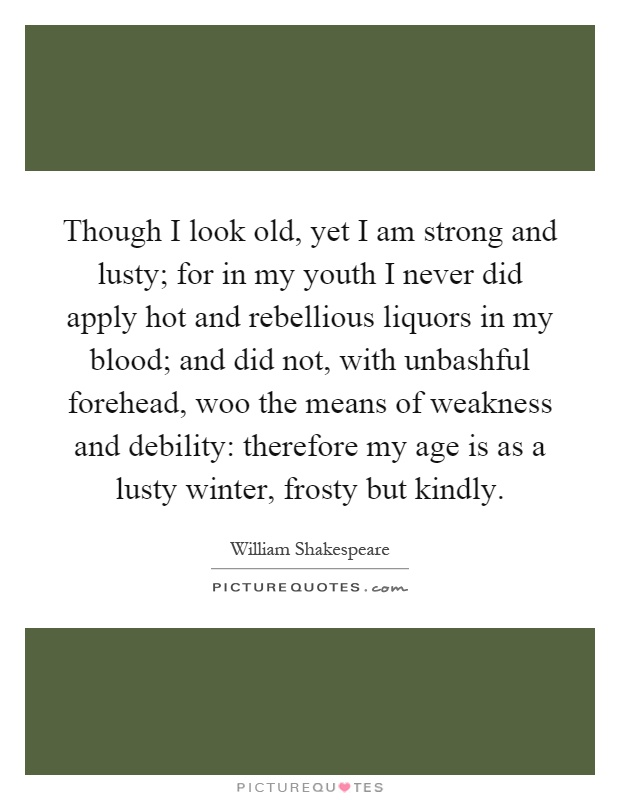 Though I look old, yet I am strong and lusty; for in my youth I never did apply hot and rebellious liquors in my blood; and did not, with unbashful forehead, woo the means of weakness and debility: therefore my age is as a lusty winter, frosty but kindly Picture Quote #1