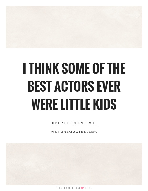 I think some of the best actors ever were little kids Picture Quote #1