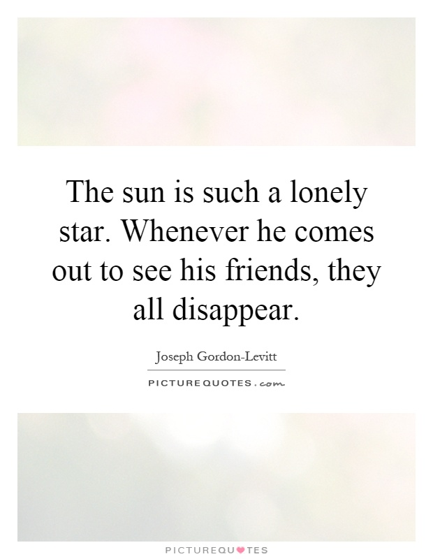 The sun is such a lonely star. Whenever he comes out to see his friends, they all disappear Picture Quote #1