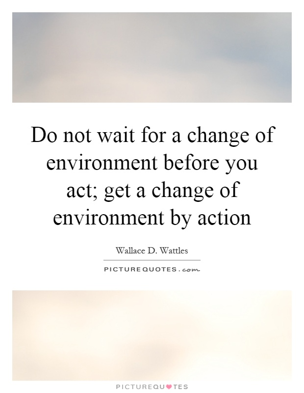 Do not wait for a change of environment before you act; get a change of environment by action Picture Quote #1