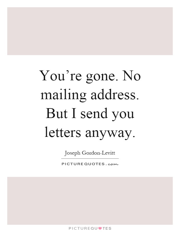 You're gone. No mailing address. But I send you letters anyway Picture Quote #1