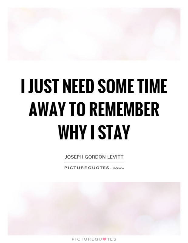 I just need some time away to remember why I stay Picture Quote #1