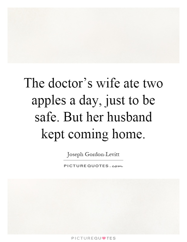 The doctor's wife ate two apples a day, just to be safe. But her husband kept coming home Picture Quote #1