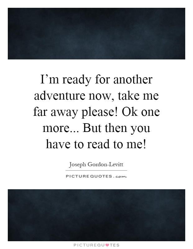 I'm ready for another adventure now, take me far away please! Ok one more... But then you have to read to me! Picture Quote #1