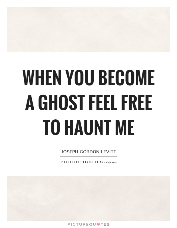 When you become a ghost feel free to haunt me Picture Quote #1