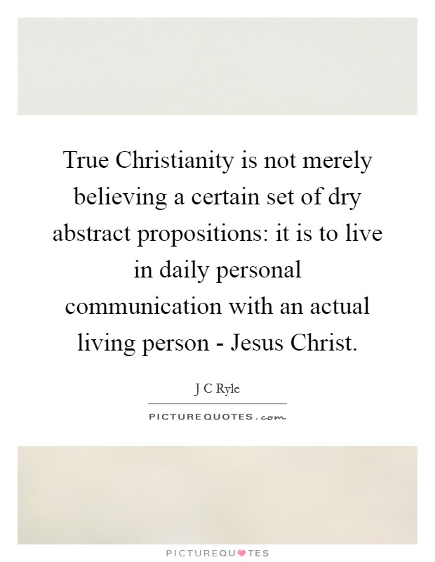 True Christianity is not merely believing a certain set of dry abstract propositions: it is to live in daily personal communication with an actual living person - Jesus Christ Picture Quote #1